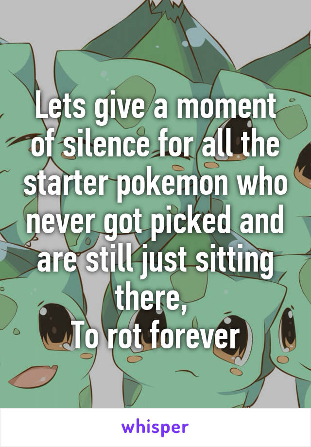 Lets give a moment of silence for all the starter pokemon who never got picked and are still just sitting there,  To rot forever