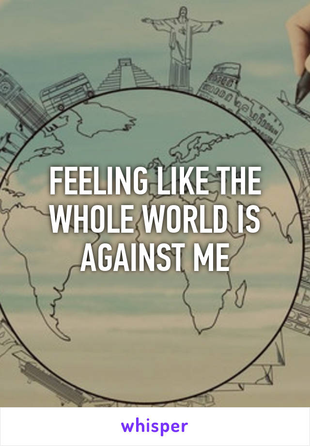 FEELING LIKE THE WHOLE WORLD IS AGAINST ME