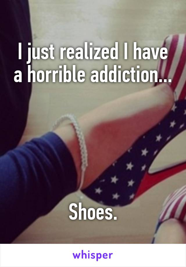 I just realized I have a horrible addiction...      Shoes.