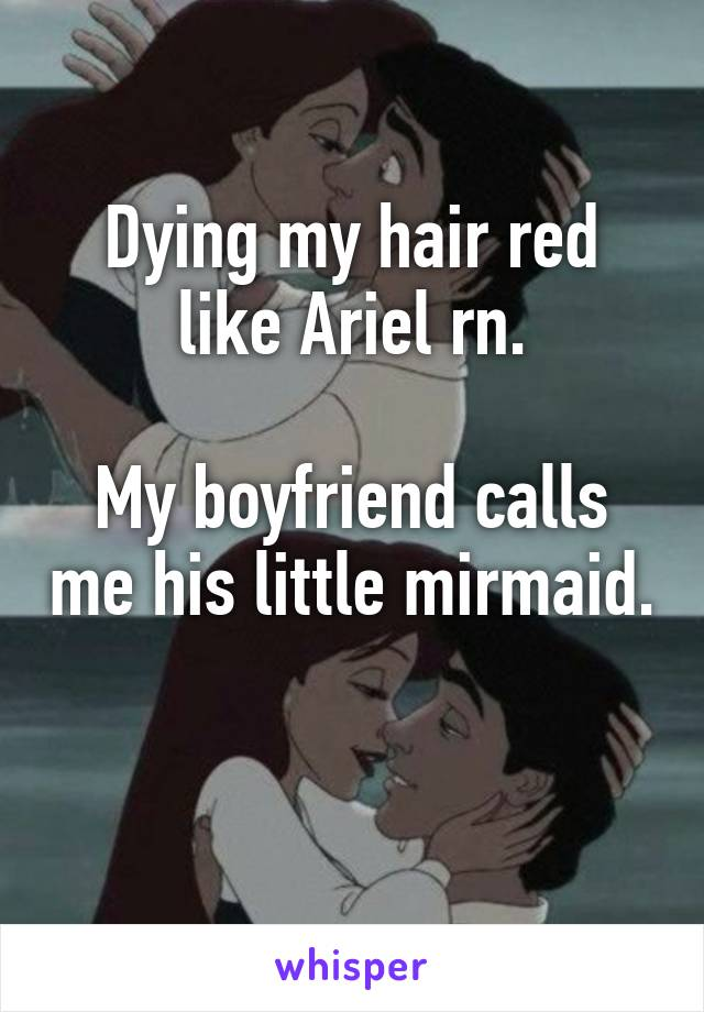 Dying my hair red like Ariel rn.  My boyfriend calls me his little mirmaid.