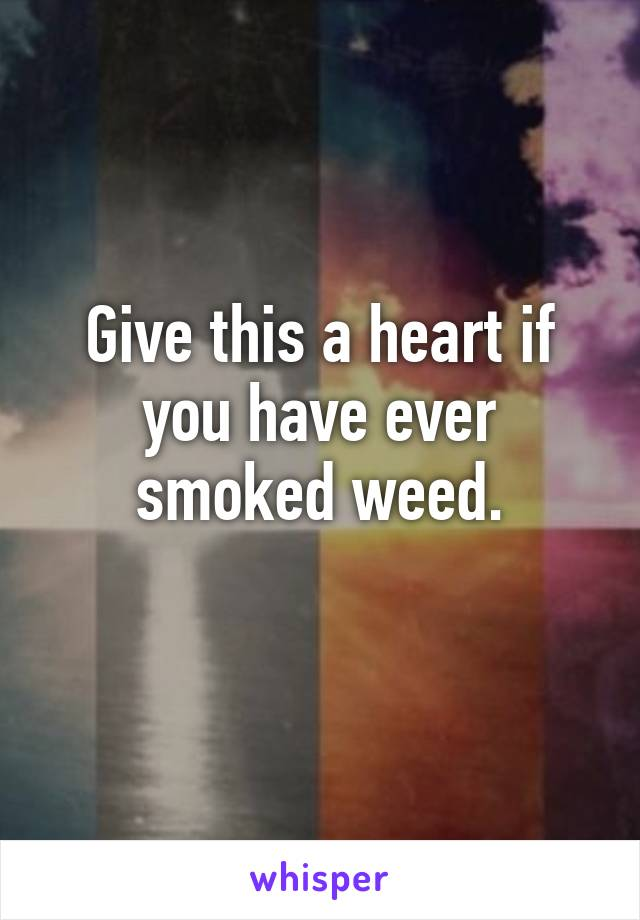 Give this a heart if you have ever smoked weed.