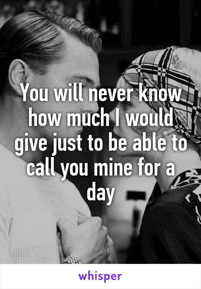 You will never know how much I would give just to be able to call you mine for a day