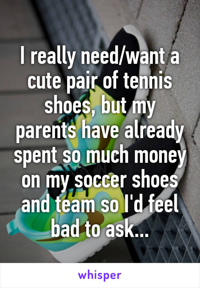 I really need/want a cute pair of tennis shoes, but my parents have already spent so much money on my soccer shoes and team so I'd feel bad to ask...