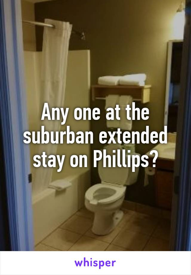 Any one at the suburban extended stay on Phillips?