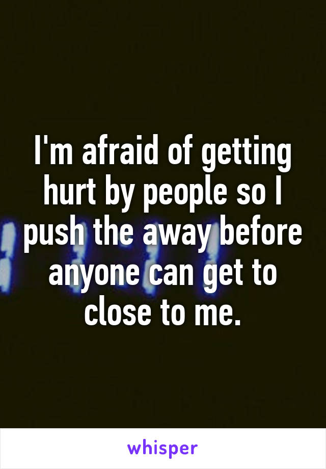 I'm afraid of getting hurt by people so I push the away before anyone can get to close to me.