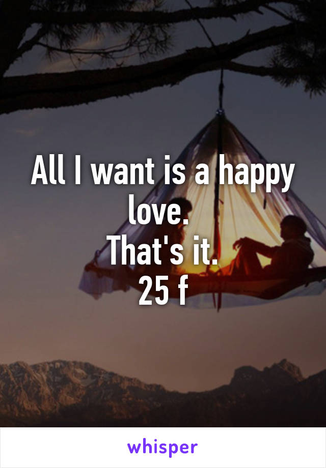 All I want is a happy love.  That's it. 25 f