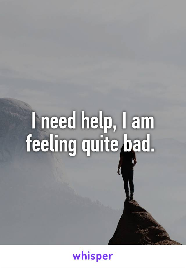 I need help, I am feeling quite bad.