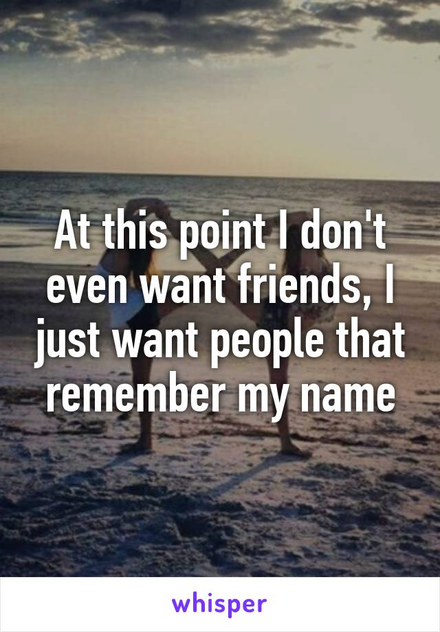 At this point I don't even want friends, I just want people that remember my name