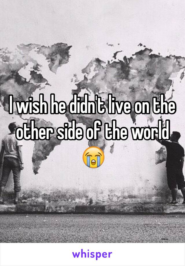 I wish he didn't live on the other side of the world 😭