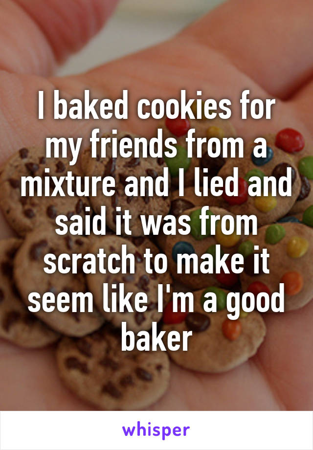 I baked cookies for my friends from a mixture and I lied and said it was from scratch to make it seem like I'm a good baker