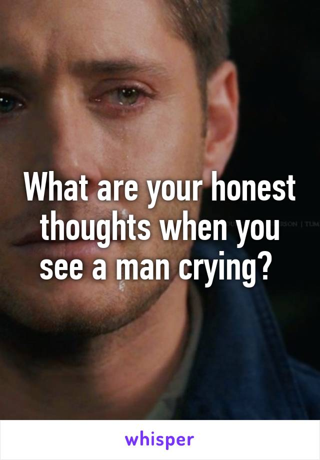 What are your honest thoughts when you see a man crying?