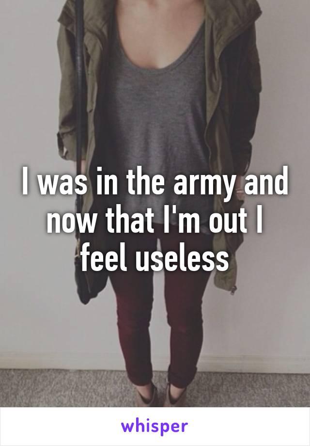 I was in the army and now that I'm out I feel useless
