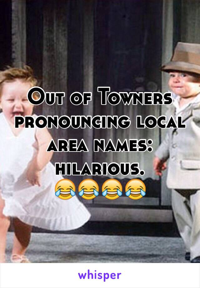 Out of Towners pronouncing local area names: hilarious.  😂😂😂😂