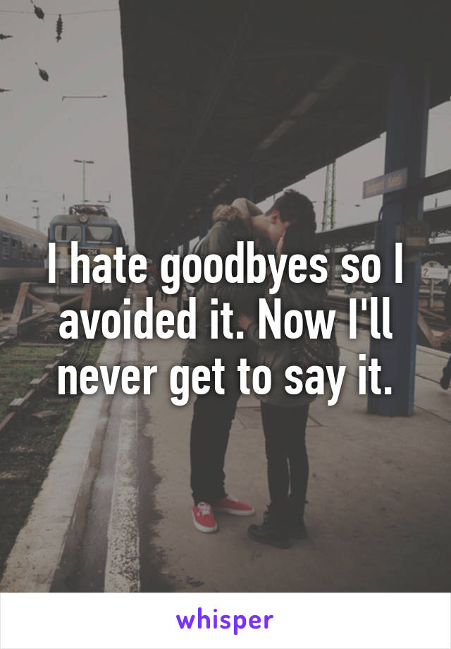 I hate goodbyes so I avoided it. Now I'll never get to say it.