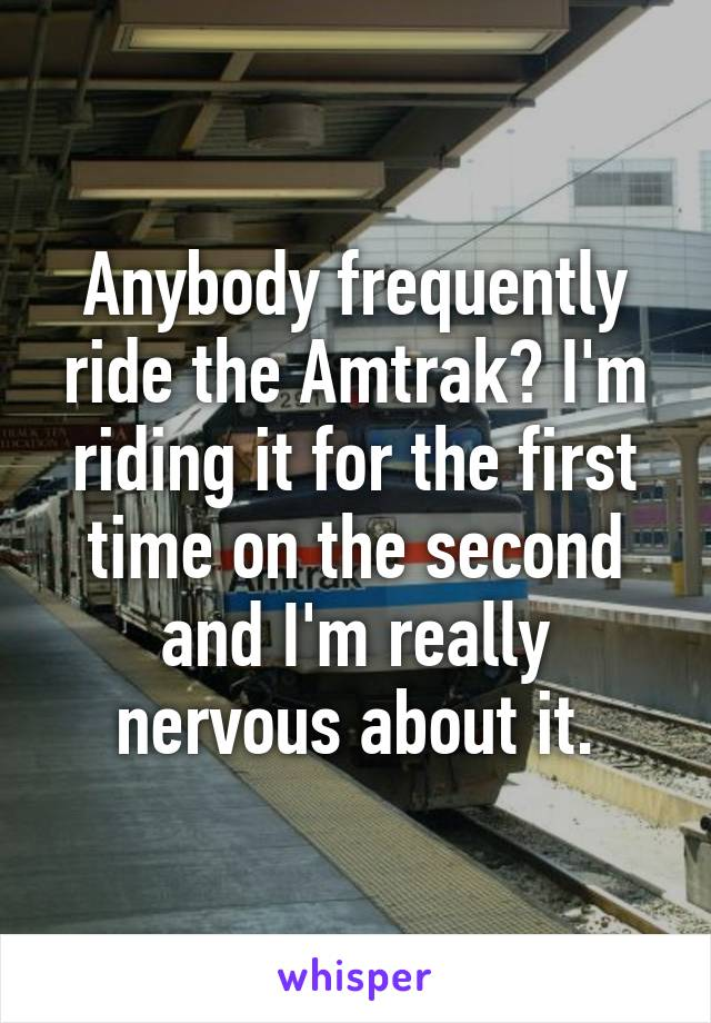 Anybody frequently ride the Amtrak? I'm riding it for the first time on the second and I'm really nervous about it.