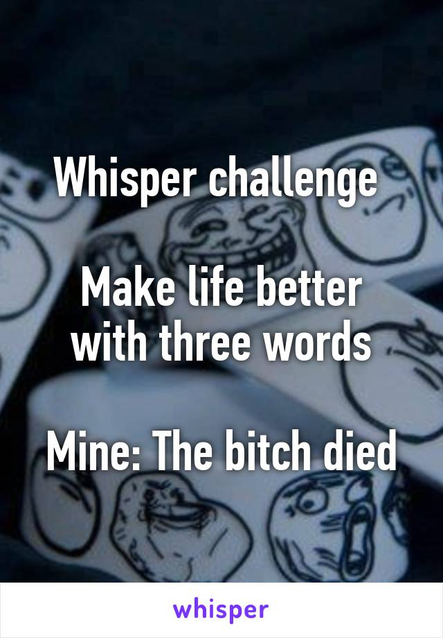 Whisper challenge   Make life better with three words  Mine: The bitch died