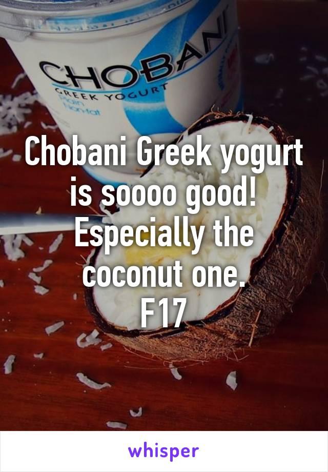Chobani Greek yogurt is soooo good! Especially the coconut one. F17