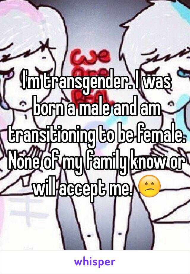 I'm transgender. I was born a male and am transitioning to be female. None of my family know or will accept me. 😕