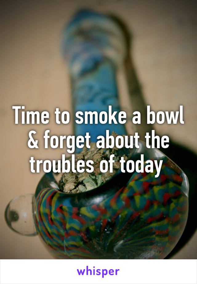 Time to smoke a bowl & forget about the troubles of today