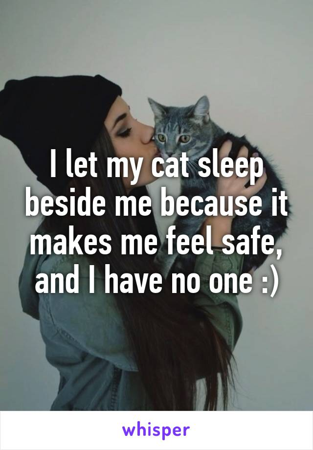 I let my cat sleep beside me because it makes me feel safe, and I have no one :)