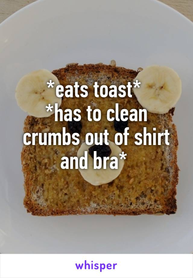 *eats toast*  *has to clean crumbs out of shirt and bra*
