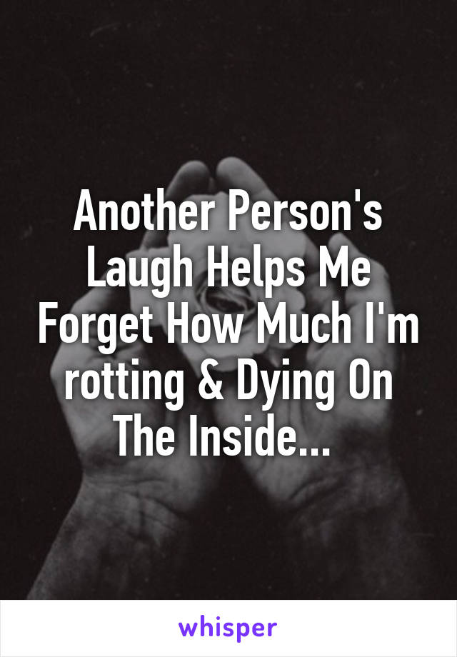 Another Person's Laugh Helps Me Forget How Much I'm rotting & Dying On The Inside...