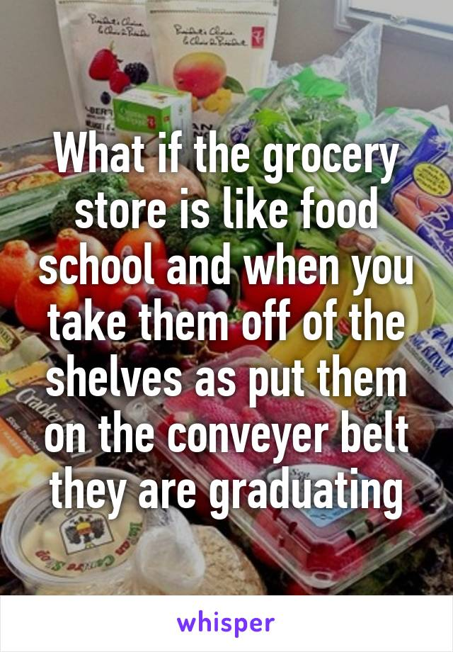 What if the grocery store is like food school and when you take them off of the shelves as put them on the conveyer belt they are graduating