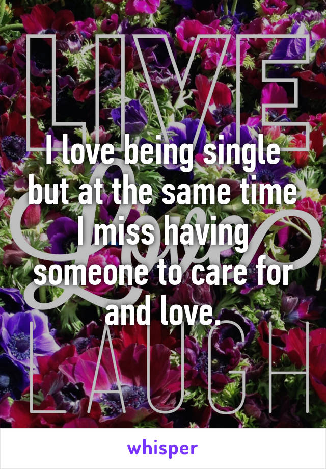 I love being single but at the same time I miss having someone to care for and love.