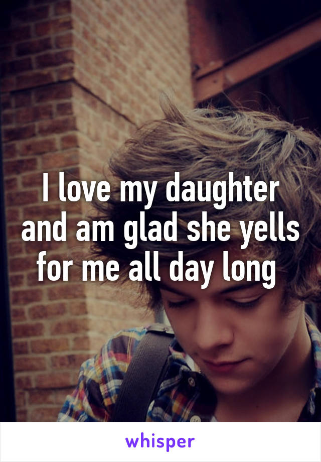 I love my daughter and am glad she yells for me all day long