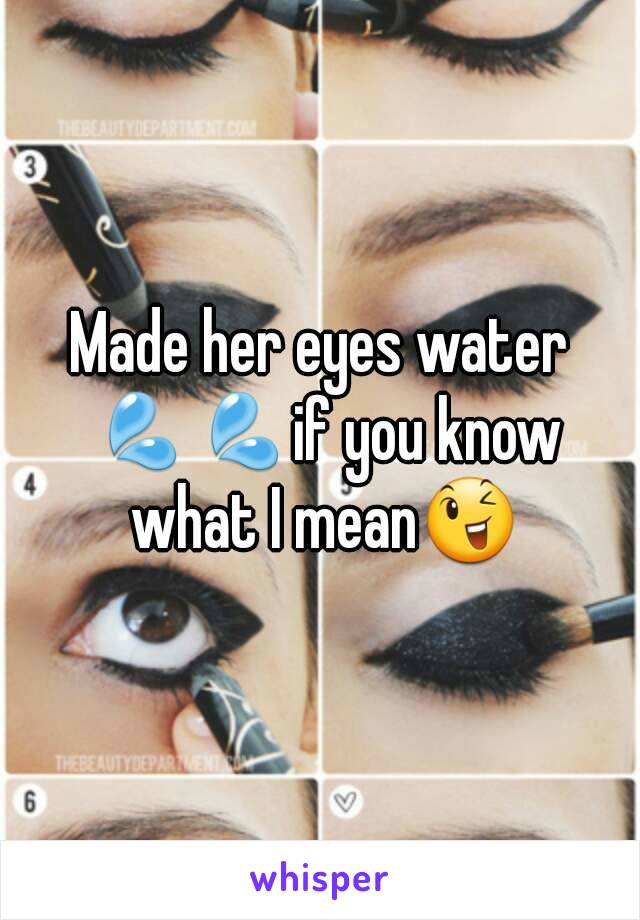 Made her eyes water 💦💦if you know what I mean😉