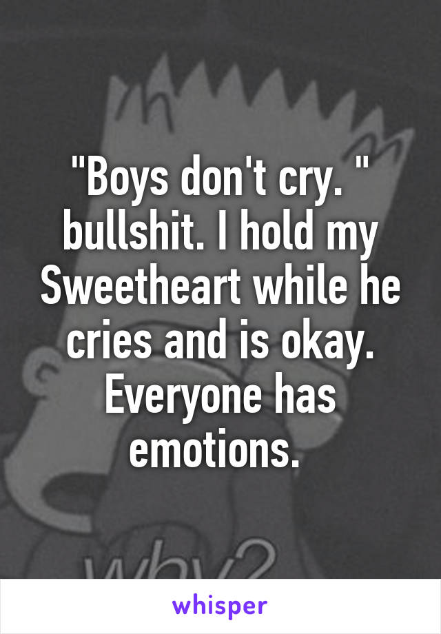 """""""Boys don't cry. """" bullshit. I hold my Sweetheart while he cries and is okay. Everyone has emotions."""