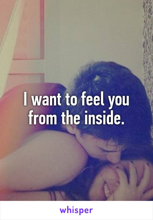I want to feel you from the inside.