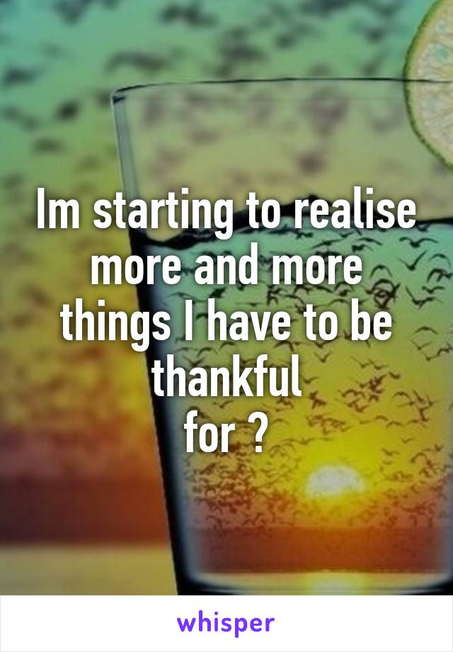 Im starting to realise more and more things I have to be thankful for 😊