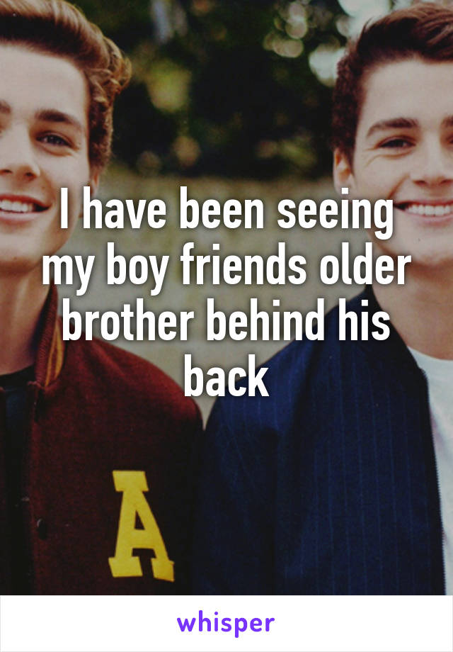 I have been seeing my boy friends older brother behind his back