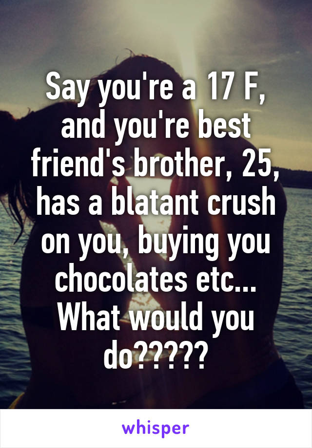 Say you're a 17 F, and you're best friend's brother, 25, has a blatant crush on you, buying you chocolates etc... What would you do?????