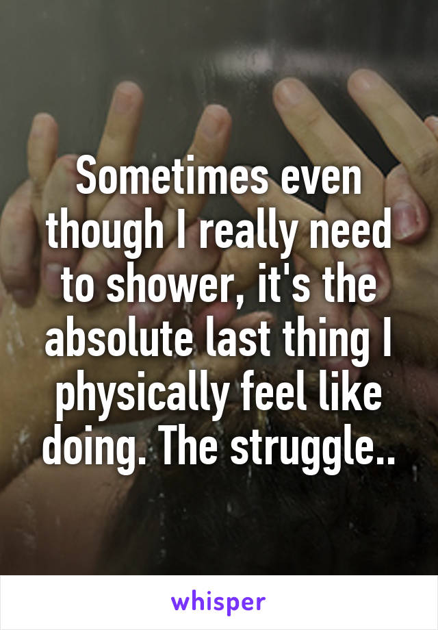 Sometimes even though I really need to shower, it's the absolute last thing I physically feel like doing. The struggle..