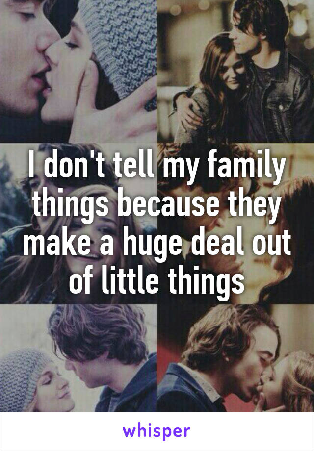 I don't tell my family things because they make a huge deal out of little things