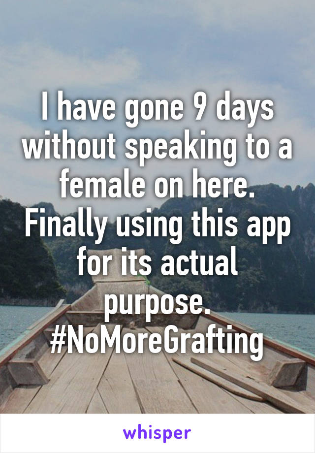 I have gone 9 days without speaking to a female on here. Finally using this app for its actual purpose. #NoMoreGrafting