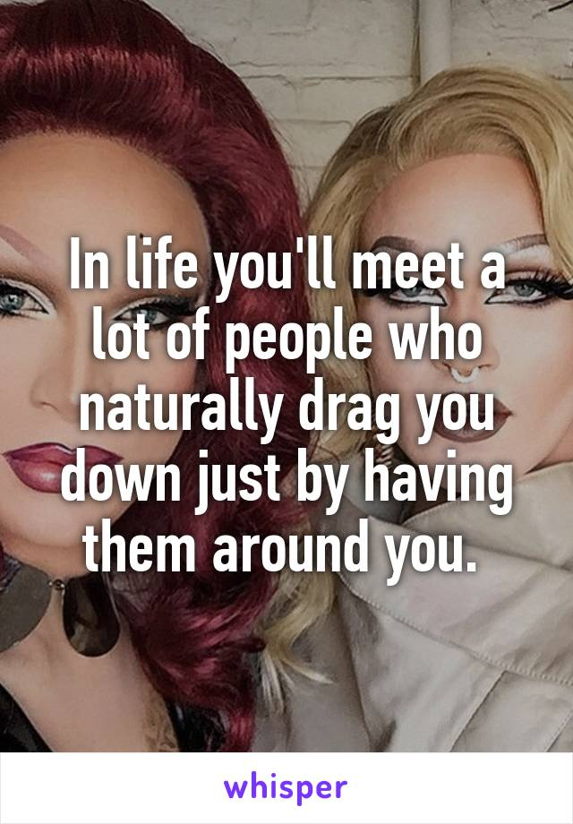 In life you'll meet a lot of people who naturally drag you down just by having them around you.