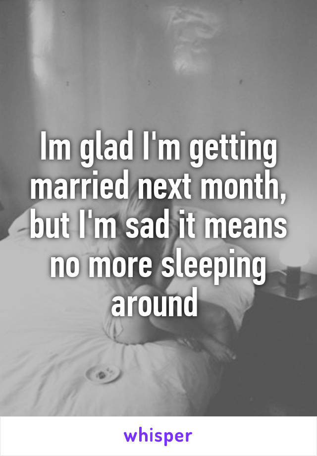 Im glad I'm getting married next month, but I'm sad it means no more sleeping around