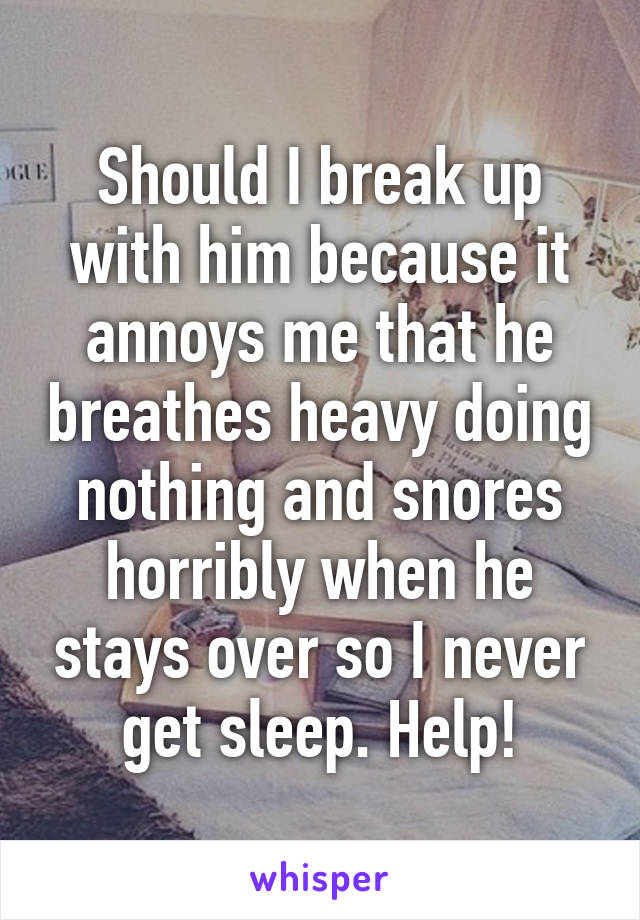 Should I break up with him because it annoys me that he breathes heavy doing nothing and snores horribly when he stays over so I never get sleep. Help!