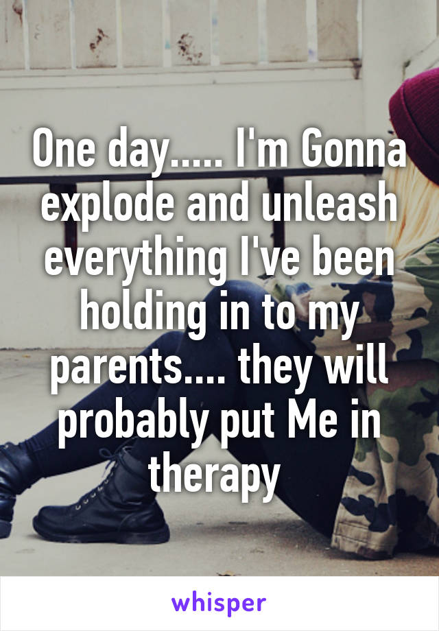 One day..... I'm Gonna explode and unleash everything I've been holding in to my parents.... they will probably put Me in therapy