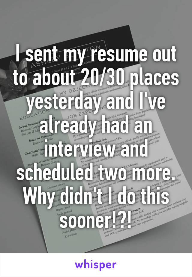 I sent my resume out to about 20/30 places yesterday and I've already had an interview and scheduled two more. Why didn't I do this sooner!?!