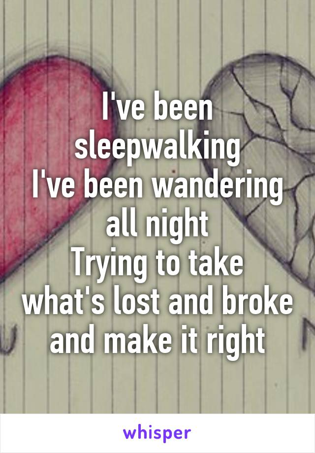 I've been sleepwalking I've been wandering all night Trying to take what's lost and broke and make it right