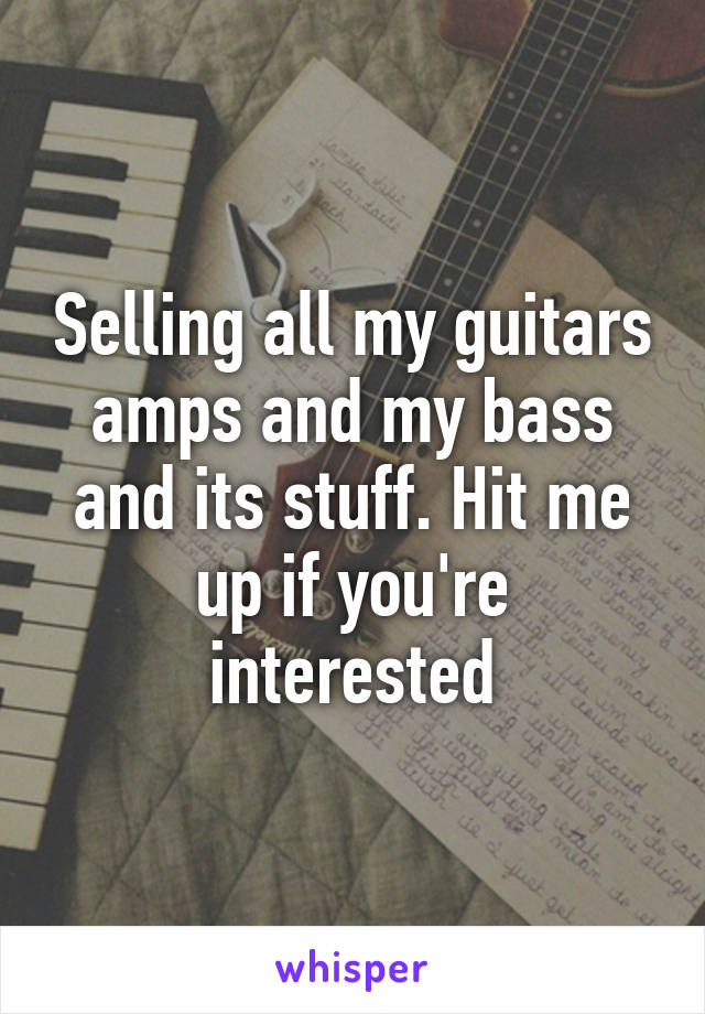 Selling all my guitars amps and my bass and its stuff. Hit me up if you're interested