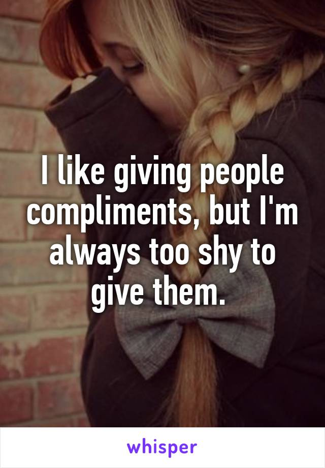 I like giving people compliments, but I'm always too shy to give them.