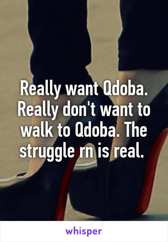 Really want Qdoba. Really don't want to walk to Qdoba. The struggle rn is real.