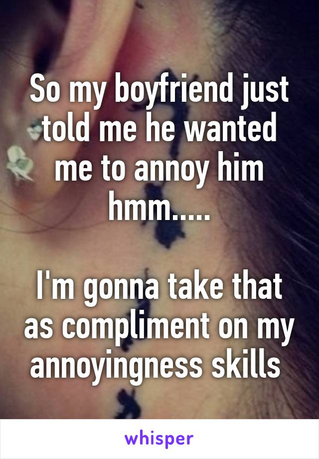 So my boyfriend just told me he wanted me to annoy him hmm.....  I'm gonna take that as compliment on my annoyingness skills