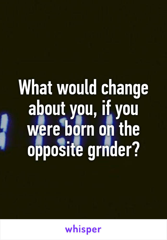 What would change about you, if you were born on the opposite grnder?