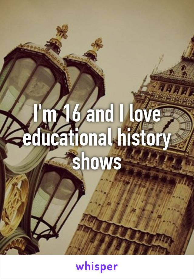 I'm 16 and I love educational history shows